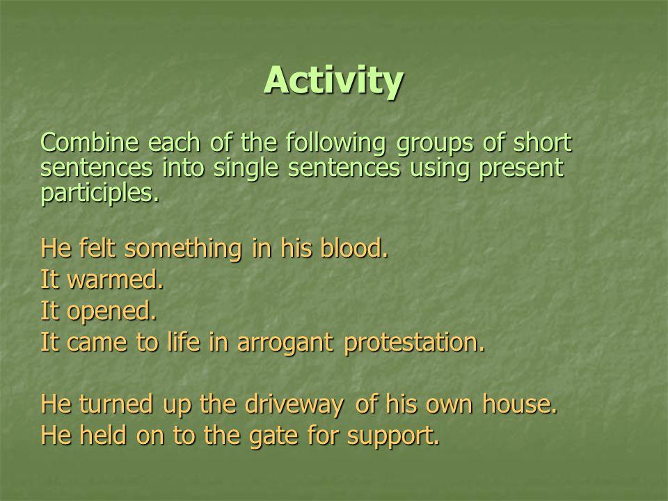 Activity Combine each of the following groups of short sentences into single sentences using present participles.