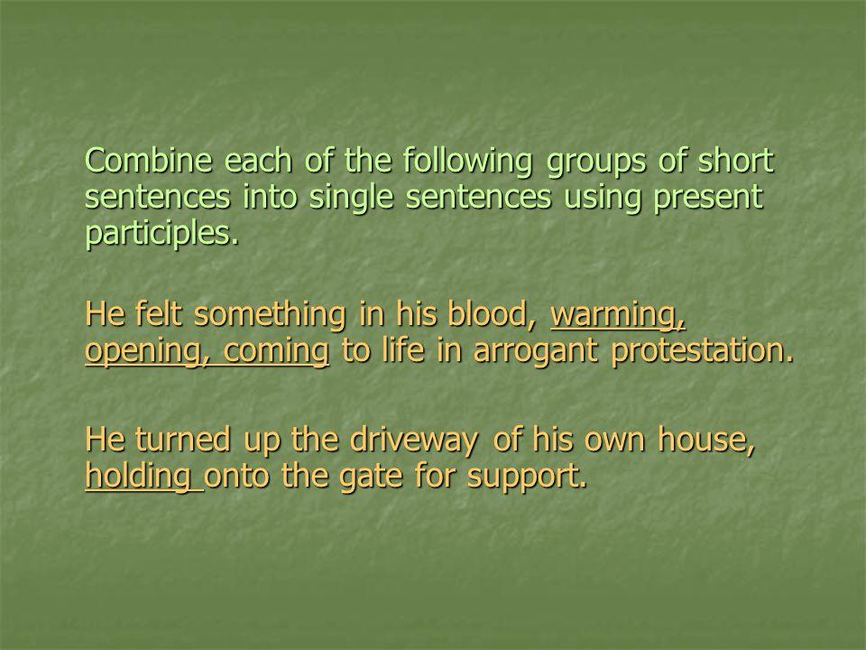 Combine each of the following groups of short sentences into single sentences using present participles.