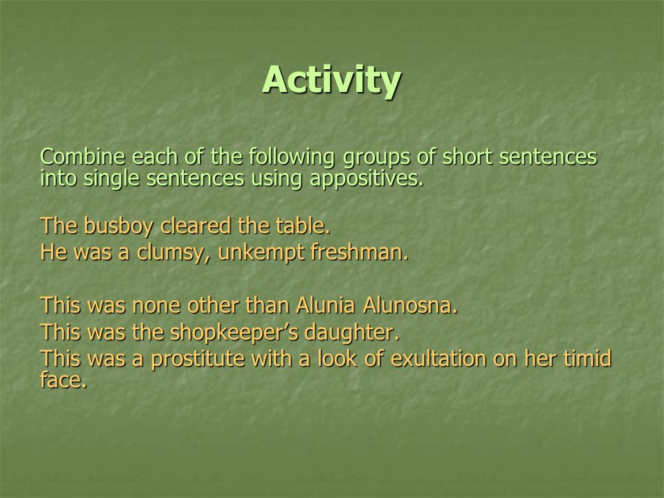 Activity Combine each of the following groups of short sentences into single sentences using appositives.