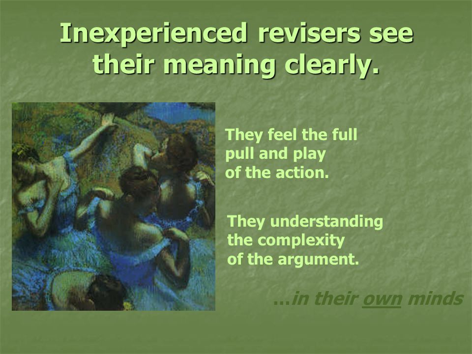 Inexperienced revisers see their meaning clearly. They feel the full pull and play of the action.