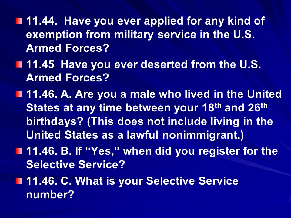 11.44. Have you ever applied for any kind of exemption from military service in the U.S. Armed Forces? 11.45 Have you ever deserted from the U.S. Arme