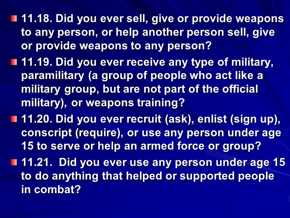 11.18. Did you ever sell, give or provide weapons to any person, or help another person sell, give or provide weapons to any person? 11.19. Did you ev