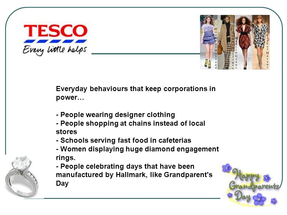 Everyday behaviours that keep corporations in power… - People wearing designer clothing - People shopping at chains instead of local stores - Schools serving fast food in cafeterias - Women displaying huge diamond engagement rings.
