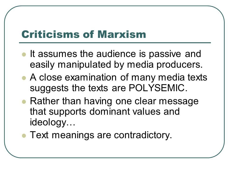 Criticisms of Marxism It assumes the audience is passive and easily manipulated by media producers.