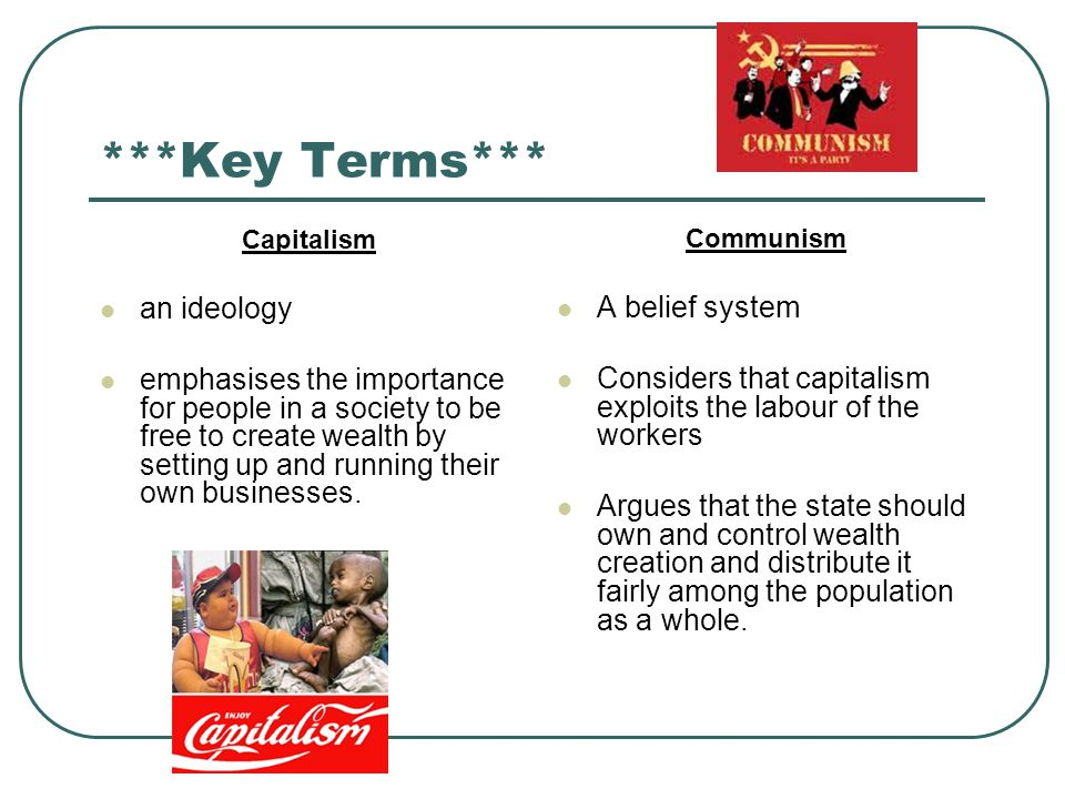 ***Key Terms*** Capitalism an ideology emphasises the importance for people in a society to be free to create wealth by setting up and running their own businesses.
