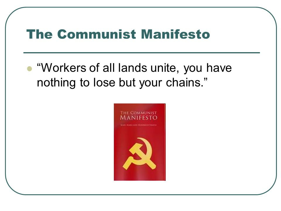 The Communist Manifesto Workers of all lands unite, you have nothing to lose but your chains.