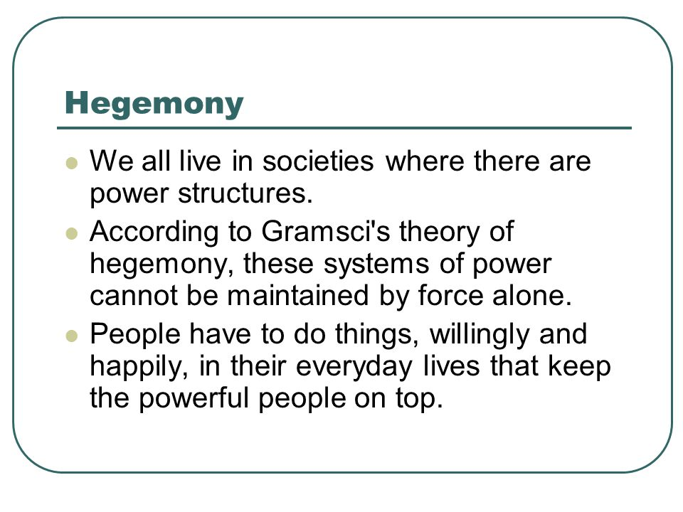 Hegemony We all live in societies where there are power structures.