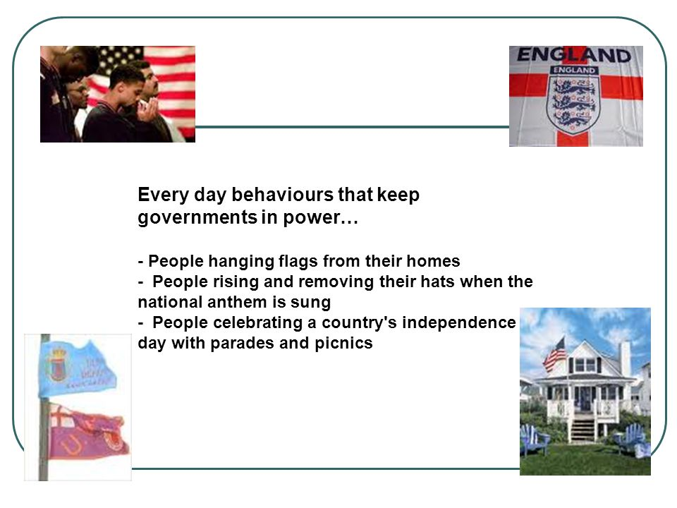 Every day behaviours that keep governments in power… - People hanging flags from their homes - People rising and removing their hats when the national anthem is sung - People celebrating a country s independence day with parades and picnics