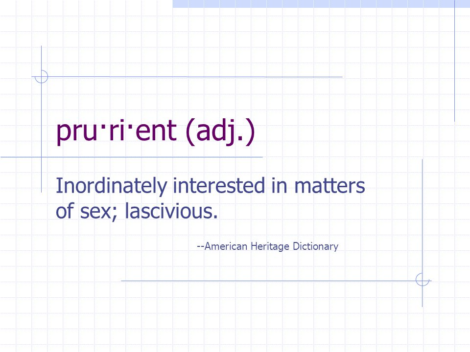 pru·ri·ent (adj.) Inordinately interested in matters of sex; lascivious.