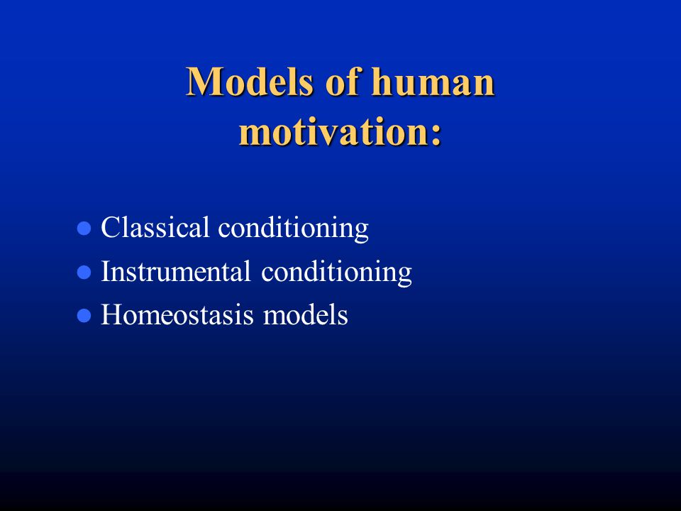 Models of human motivation: Classical conditioning Instrumental conditioning Homeostasis models