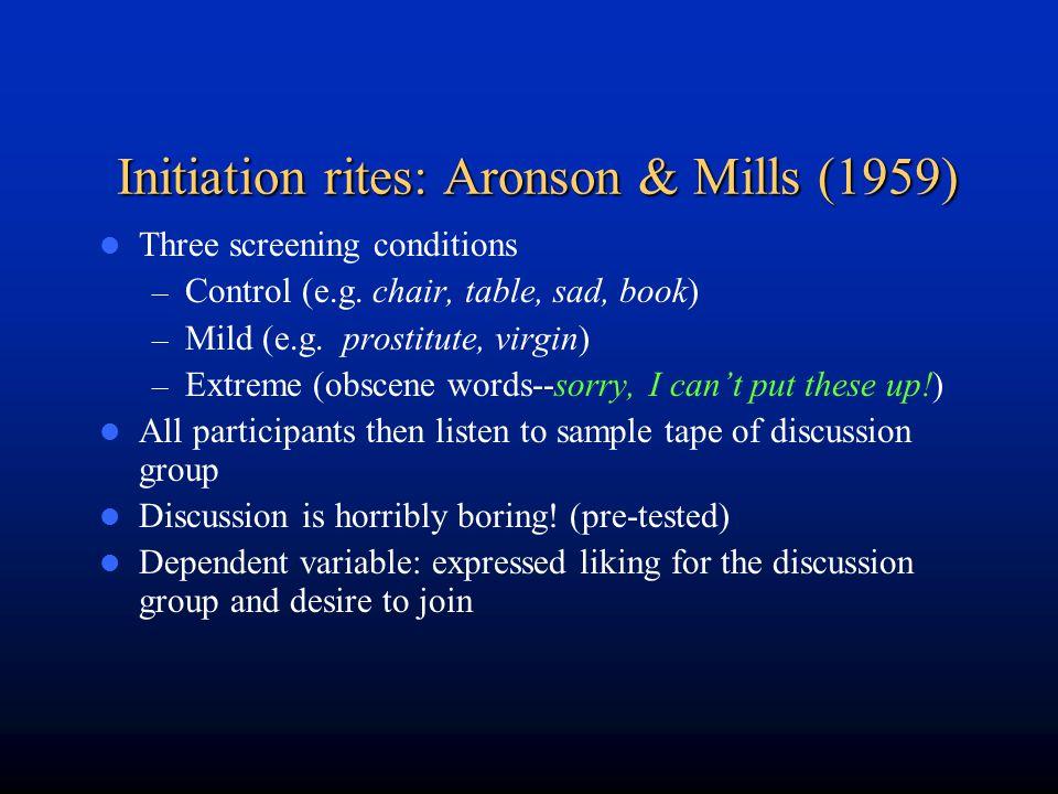 Initiation rites: Aronson & Mills (1959) Three screening conditions – Control (e.g. chair, table, sad, book) – Mild (e.g. prostitute, virgin) – Extrem