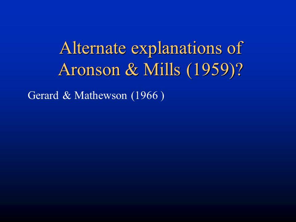 Alternate explanations of Aronson & Mills (1959)? Gerard & Mathewson (1966 )