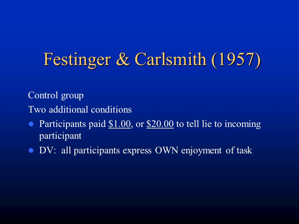 Festinger & Carlsmith (1957) Control group Two additional conditions Participants paid $1.00, or $20.00 to tell lie to incoming participant DV: all pa