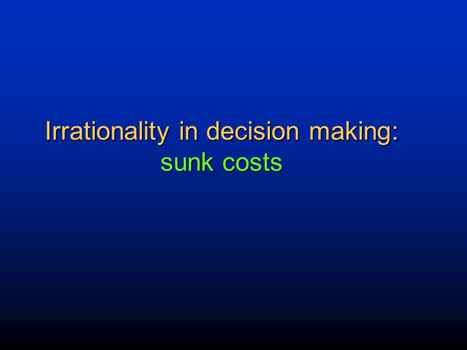 Irrationality in decision making: sunk costs