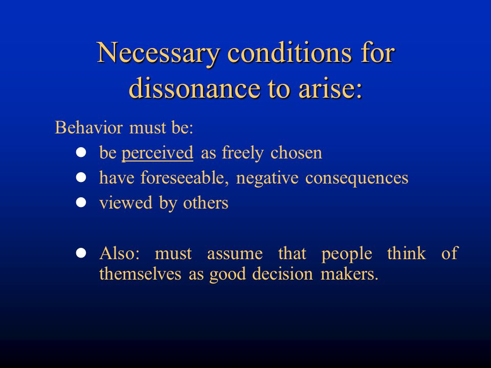 Necessary conditions for dissonance to arise: Behavior must be: be perceived as freely chosen have foreseeable, negative consequences viewed by others