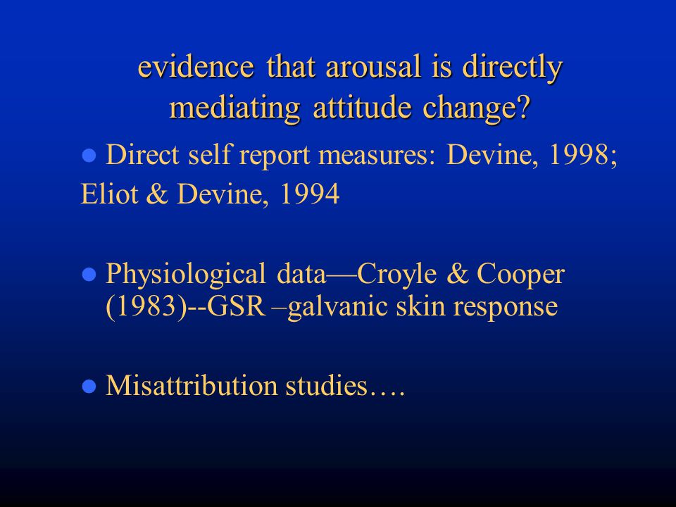 evidence that arousal is directly mediating attitude change? Direct self report measures: Devine, 1998; Eliot & Devine, 1994 Physiological data—Croyle