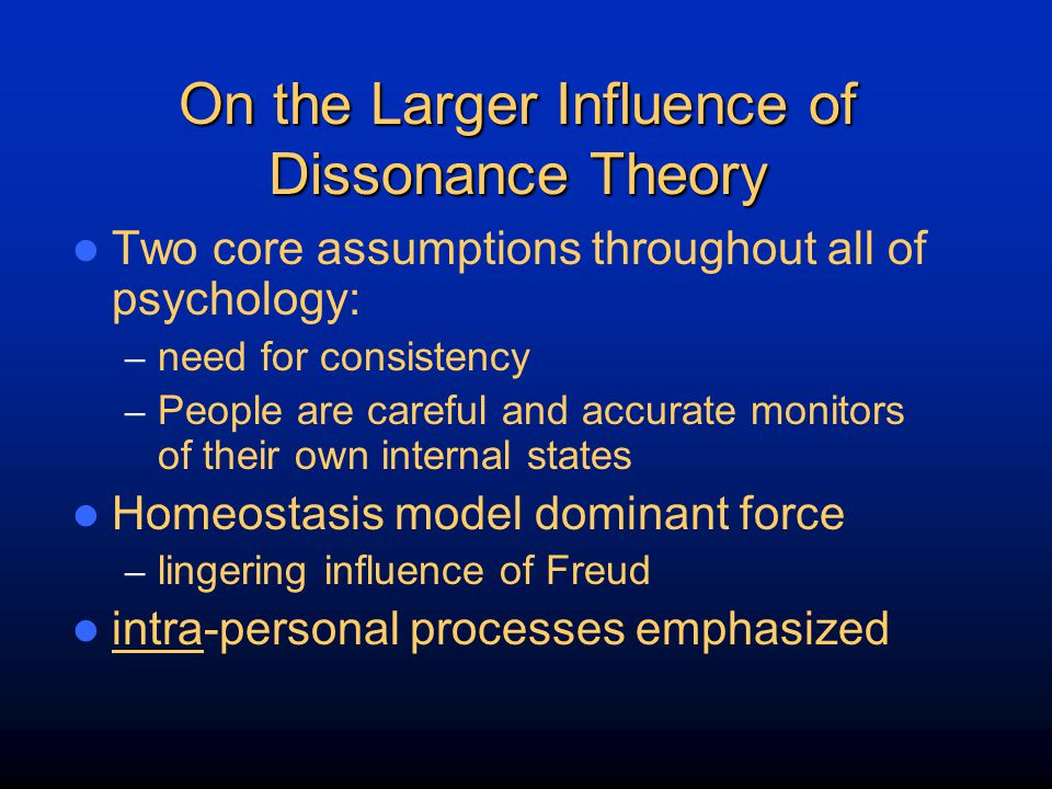 On the Larger Influence of Dissonance Theory Two core assumptions throughout all of psychology: – need for consistency – People are careful and accura