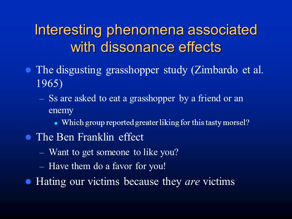 Interesting phenomena associated with dissonance effects The disgusting grasshopper study (Zimbardo et al. 1965) – Ss are asked to eat a grasshopper b