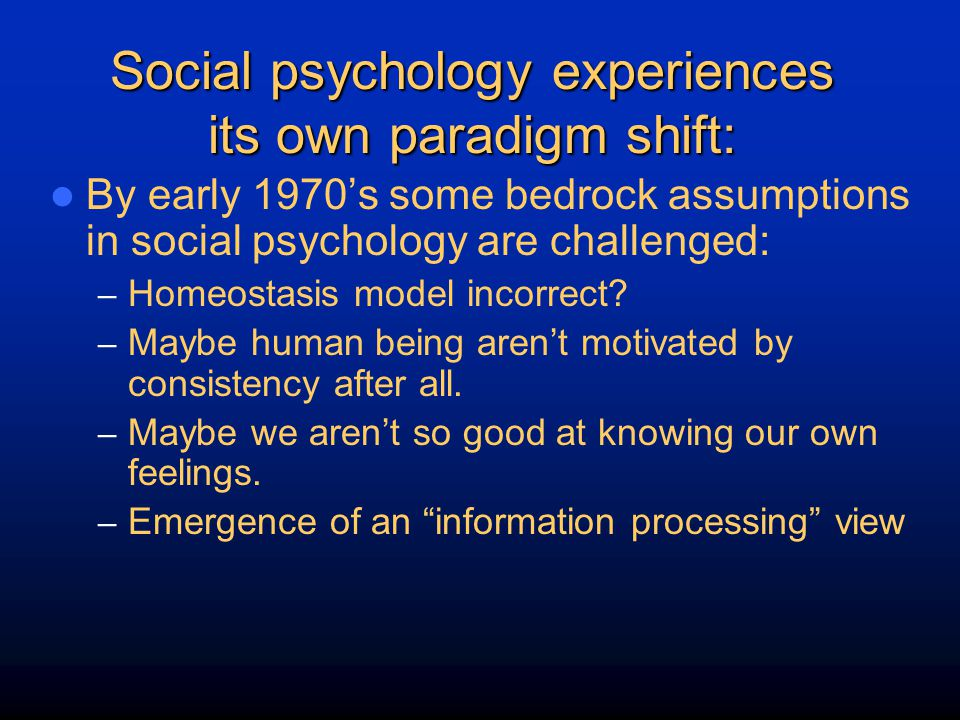 Social psychology experiences its own paradigm shift: By early 1970's some bedrock assumptions in social psychology are challenged: – Homeostasis mode