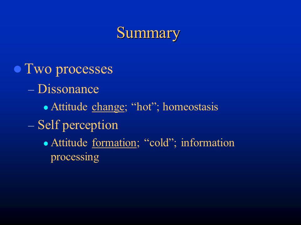 "Summary Two processes – Dissonance Attitude change; ""hot""; homeostasis – Self perception Attitude formation; ""cold""; information processing"