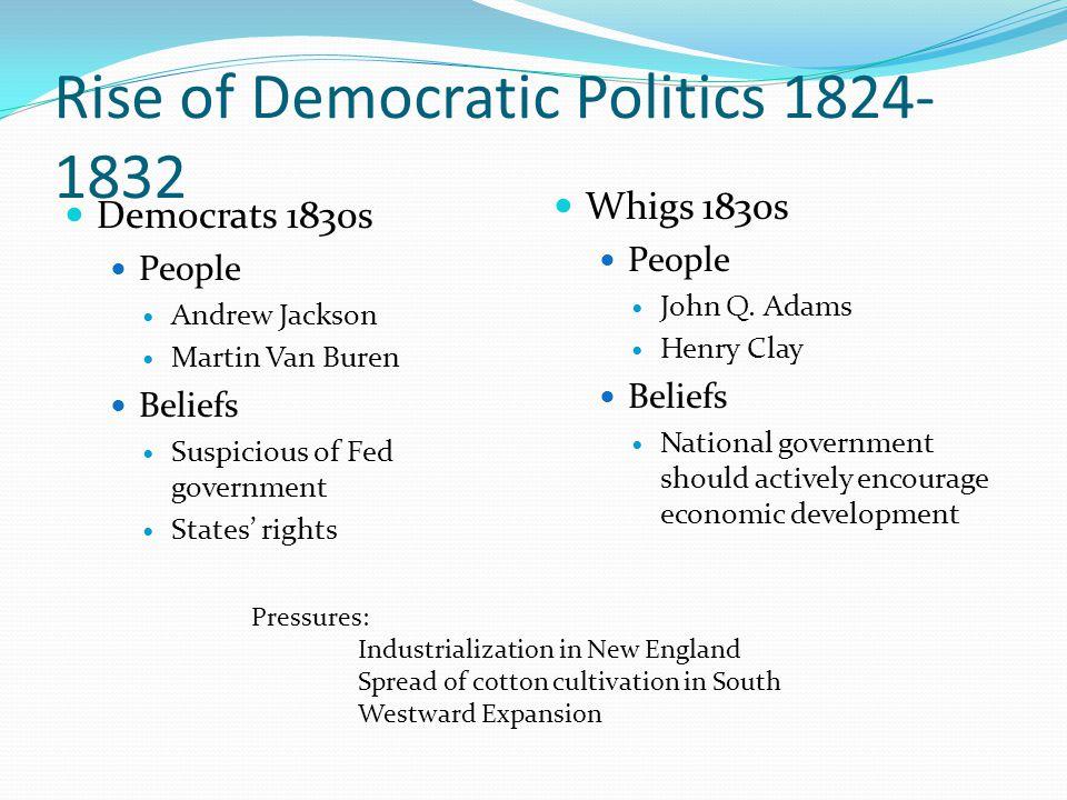 Rise of Democratic Politics 1824- 1832 Democrats 1830s People Andrew Jackson Martin Van Buren Beliefs Suspicious of Fed government States' rights Whigs 1830s People John Q.