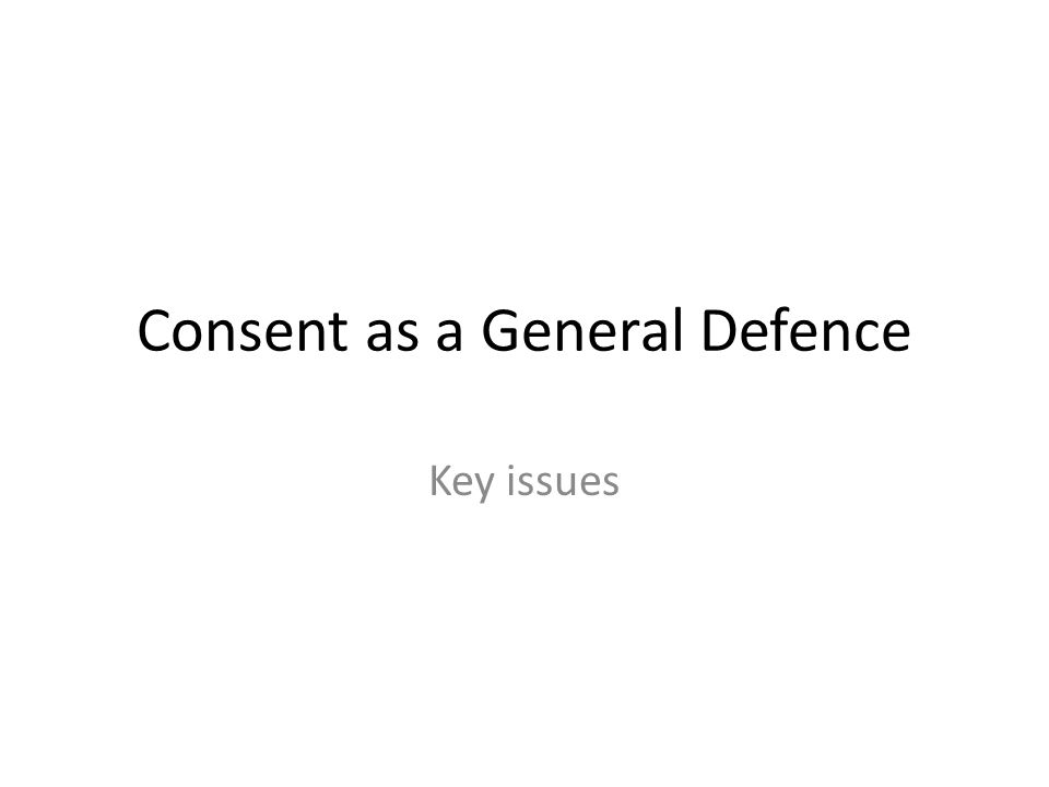 Consent as a General Defence Key issues