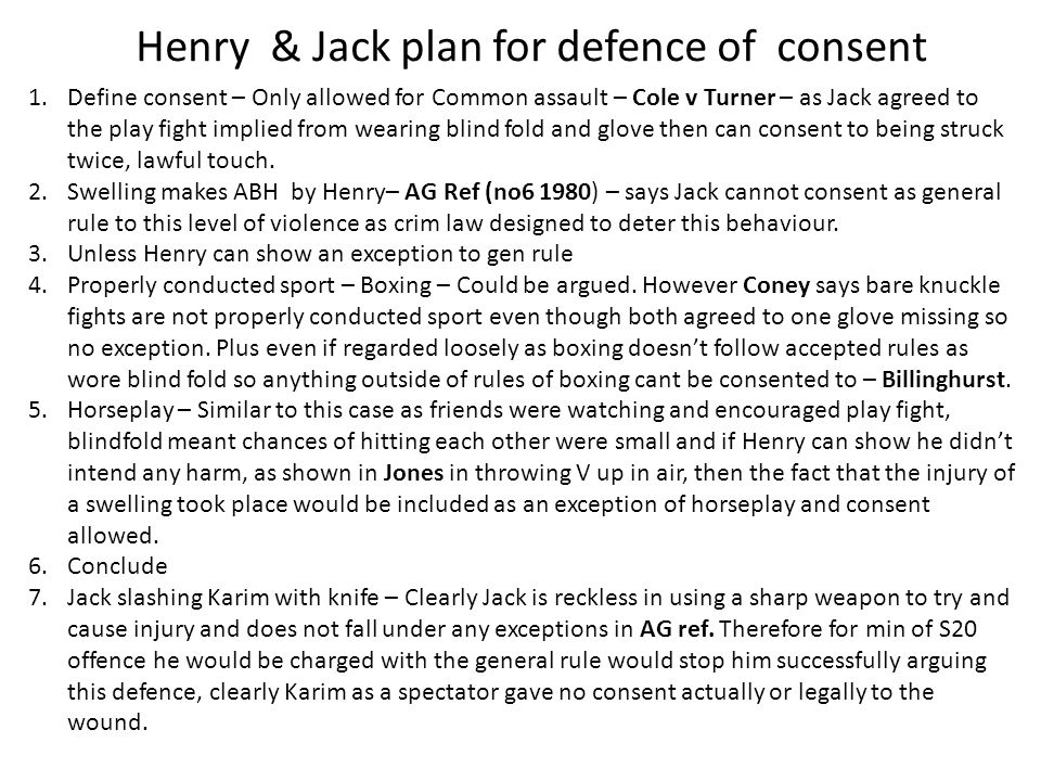 Henry & Jack plan for defence of consent 1.Define consent – Only allowed for Common assault – Cole v Turner – as Jack agreed to the play fight implied from wearing blind fold and glove then can consent to being struck twice, lawful touch.