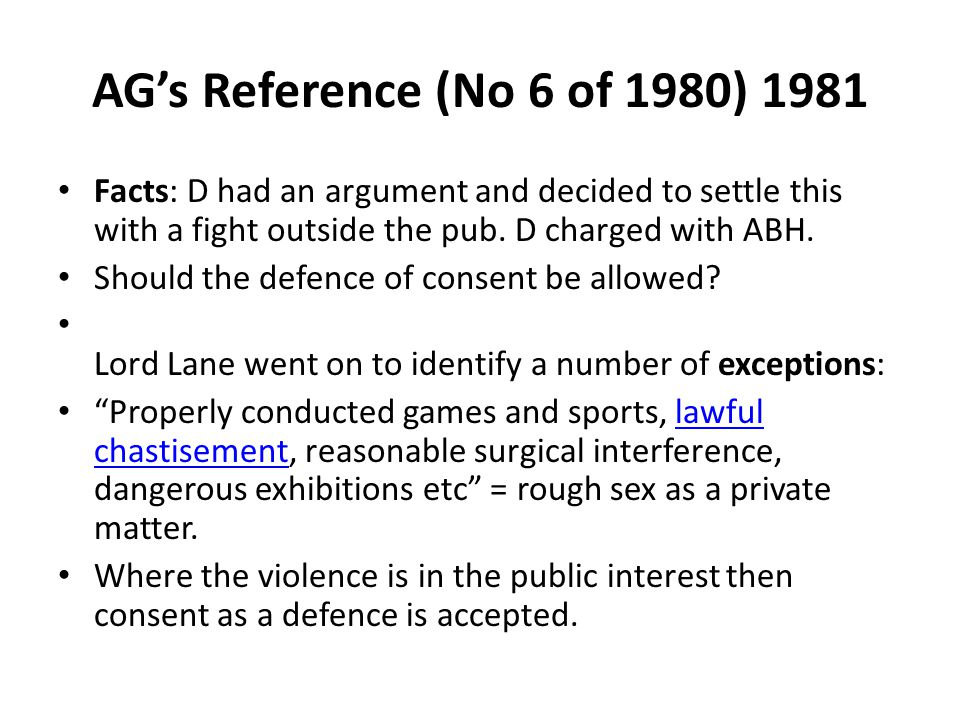 AG's Reference (No 6 of 1980) 1981 Facts: D had an argument and decided to settle this with a fight outside the pub. D charged with ABH. Should the de
