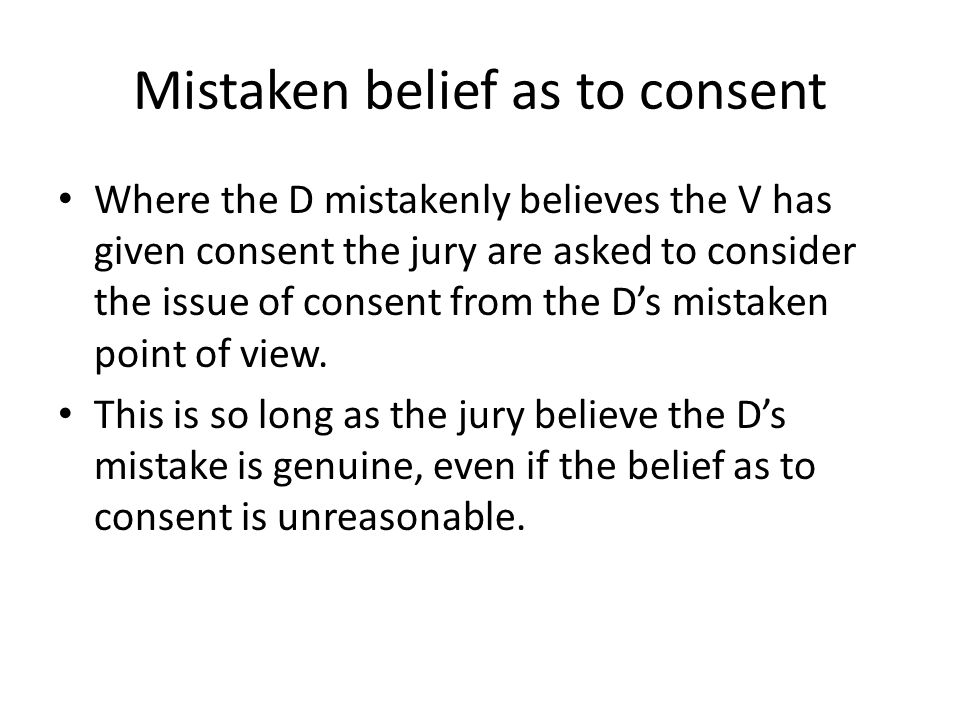 Mistaken belief as to consent Where the D mistakenly believes the V has given consent the jury are asked to consider the issue of consent from the D's