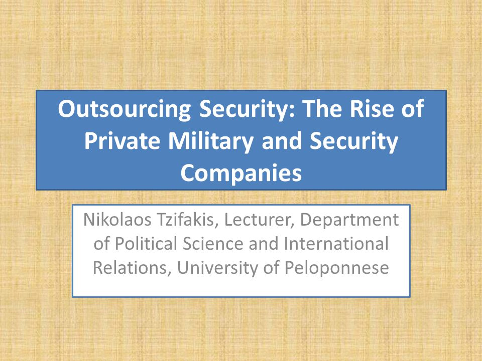 Security as a commodity: Political externalities It releases states from part of their responsibility to protect their citizens Security is gradually depoliticised Strengthens the executive at the expense of the legislative branch of government PMCs an important role over the determination of security discourses and the corresponding policies supply creates its own demand security is militarized It releases states from part of their responsibility to protect their citizens Security is gradually depoliticised Strengthens the executive at the expense of the legislative branch of government PMCs an important role over the determination of security discourses and the corresponding policies supply creates its own demand security is militarized