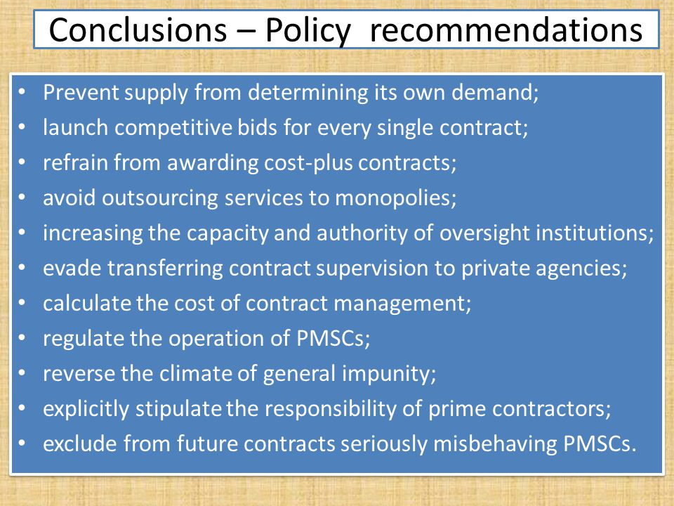 Conclusions – Policy recommendations Prevent supply from determining its own demand; launch competitive bids for every single contract; refrain from awarding cost-plus contracts; avoid outsourcing services to monopolies; increasing the capacity and authority of oversight institutions; evade transferring contract supervision to private agencies; calculate the cost of contract management; regulate the operation of PMSCs; reverse the climate of general impunity; explicitly stipulate the responsibility of prime contractors; exclude from future contracts seriously misbehaving PMSCs.