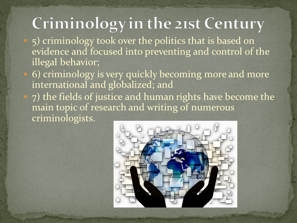 5) criminology took over the politics that is based on evidence and focused into preventing and control of the illegal behavior; 6) criminology is very quickly becoming more and more international and globalized; and 7) the fields of justice and human rights have become the main topic of research and writing of numerous criminologists.
