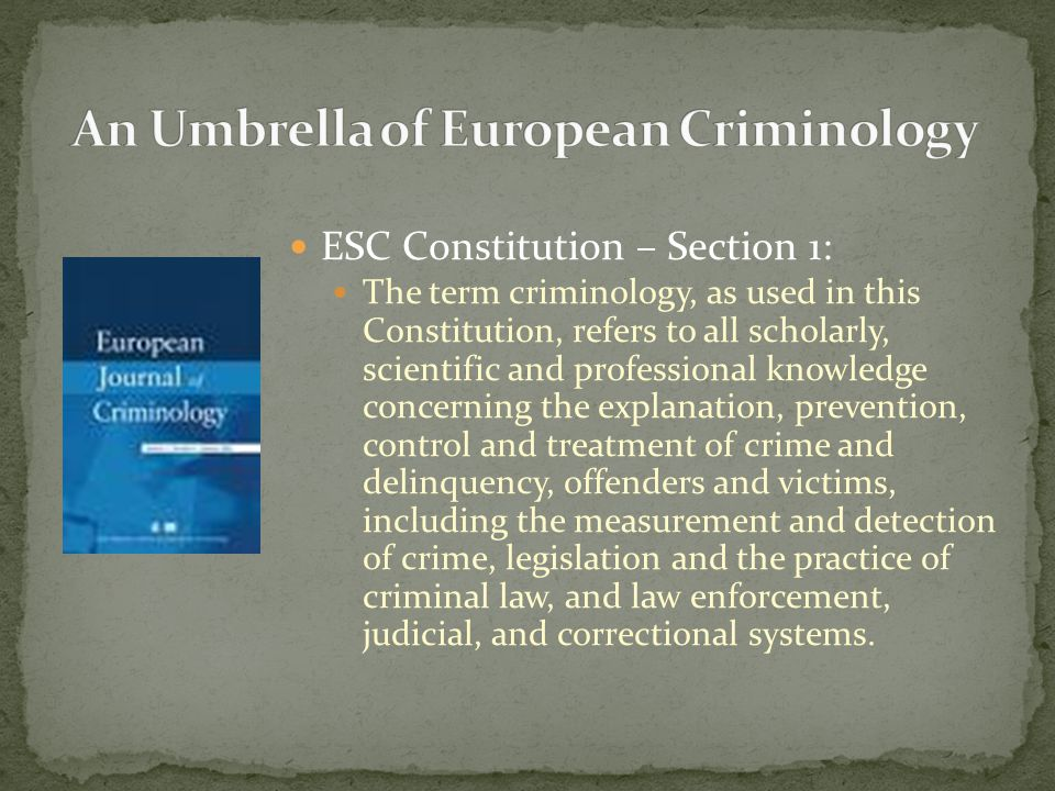 ESC Constitution – Section 1: The term criminology, as used in this Constitution, refers to all scholarly, scientific and professional knowledge concerning the explanation, prevention, control and treatment of crime and delinquency, offenders and victims, including the measurement and detection of crime, legislation and the practice of criminal law, and law enforcement, judicial, and correctional systems.