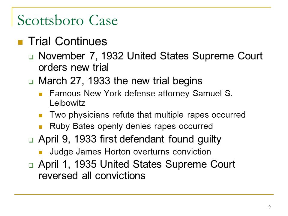 8 The Trial AApril 6, 1931 – April 9, 1931 Witnesses PPrice and Bates OOne white man (collaborated) NNine African-American men AAcquaintance of women (did not collaborate) PPhysician Eight of nine men sentenced to death
