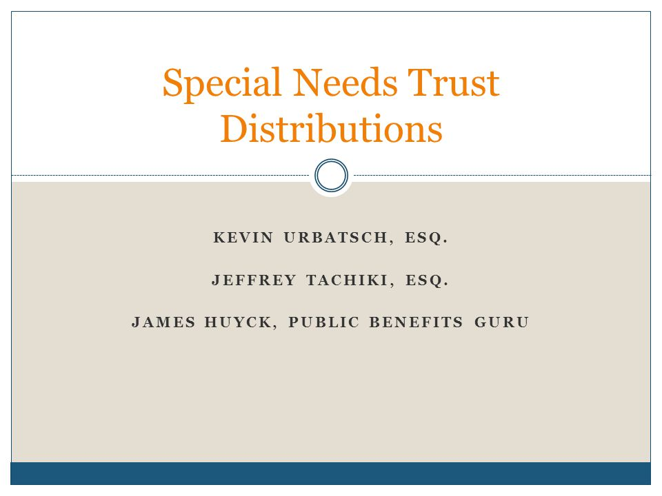 KEVIN URBATSCH, ESQ. JEFFREY TACHIKI, ESQ. JAMES HUYCK, PUBLIC BENEFITS GURU Special Needs Trust Distributions