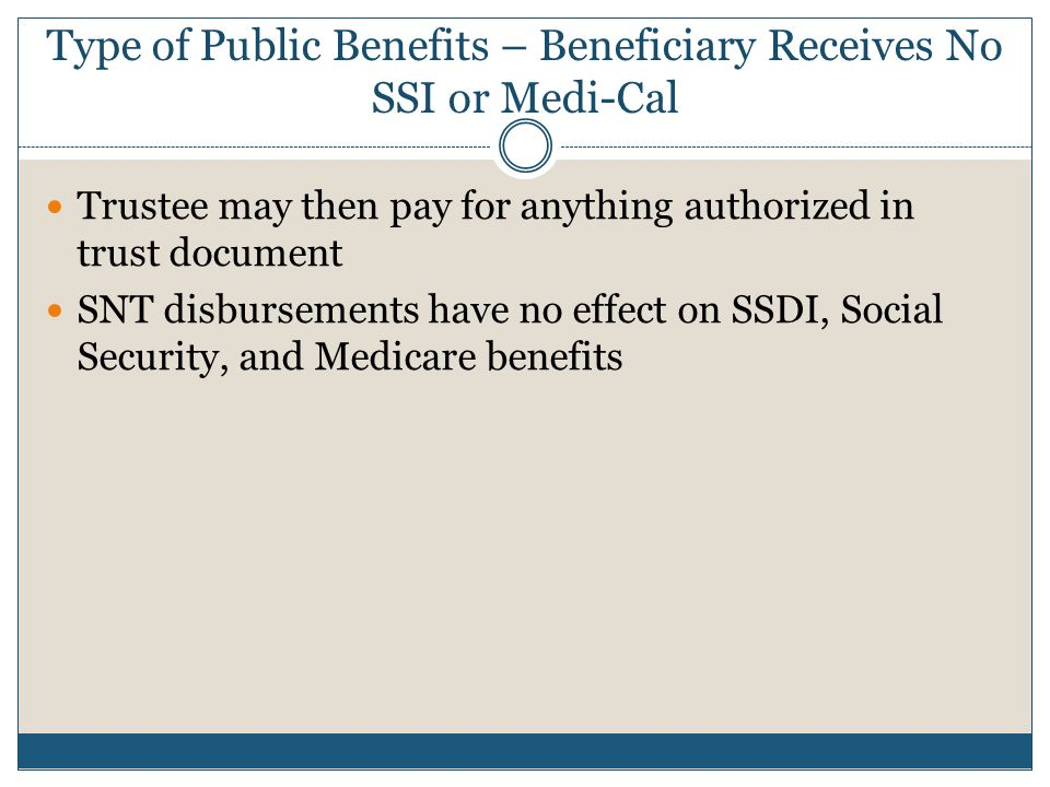 Type of Public Benefits – Beneficiary Receives No SSI or Medi-Cal Trustee may then pay for anything authorized in trust document SNT disbursements hav