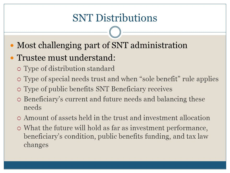 SNT Distributions Most challenging part of SNT administration Trustee must understand:  Type of distribution standard  Type of special needs trust a