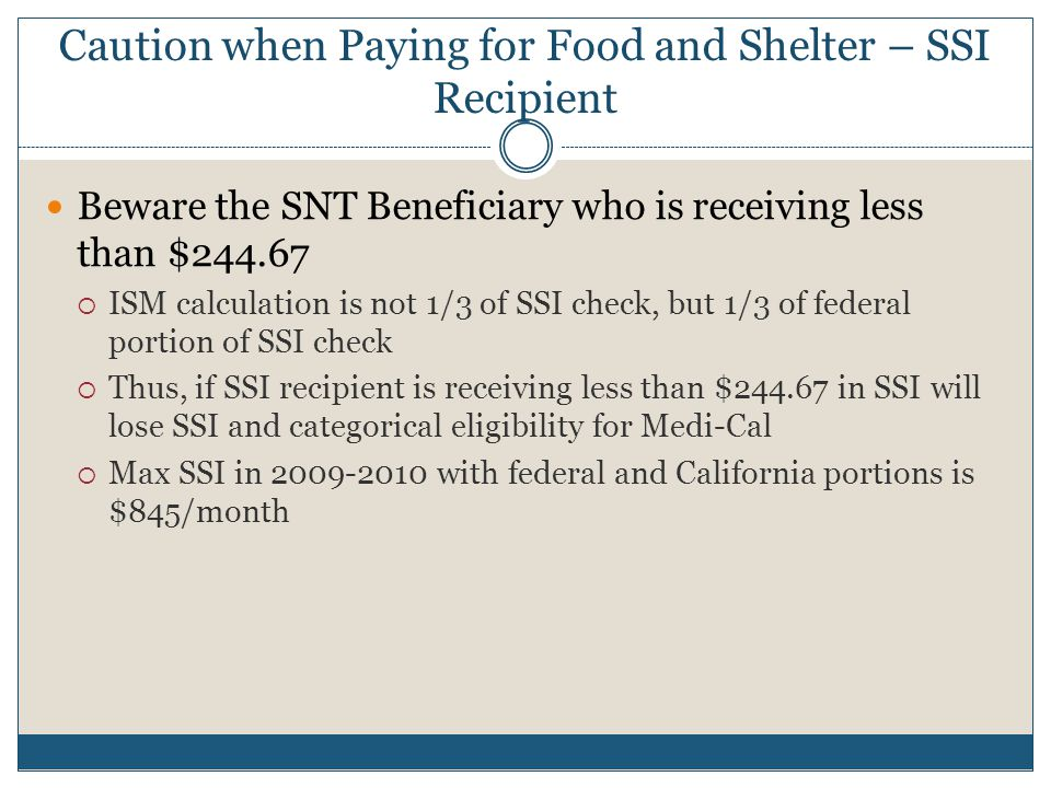 Caution when Paying for Food and Shelter – SSI Recipient Beware the SNT Beneficiary who is receiving less than $244.67  ISM calculation is not 1/3 of