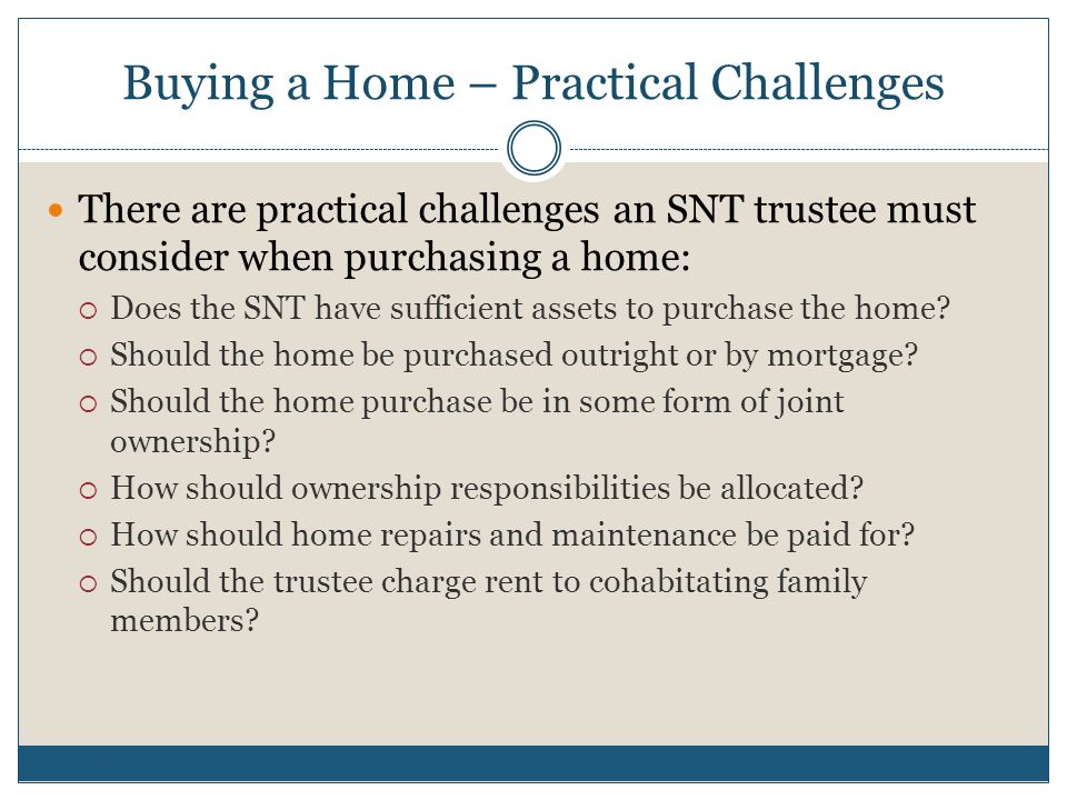 Buying a Home – Practical Challenges There are practical challenges an SNT trustee must consider when purchasing a home:  Does the SNT have sufficien