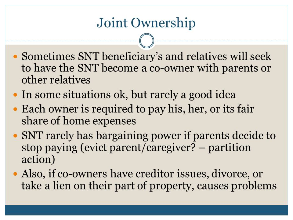 Joint Ownership Sometimes SNT beneficiary's and relatives will seek to have the SNT become a co-owner with parents or other relatives In some situatio