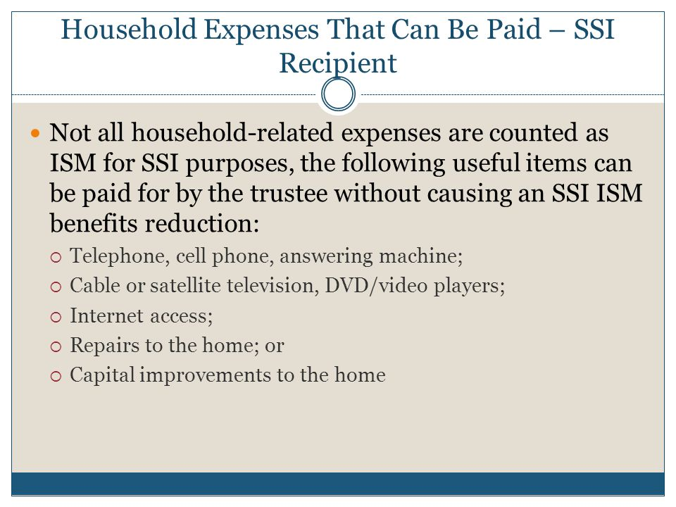 Household Expenses That Can Be Paid – SSI Recipient Not all household-related expenses are counted as ISM for SSI purposes, the following useful items