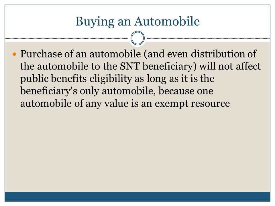 Purchase of an automobile (and even distribution of the automobile to the SNT beneficiary) will not affect public benefits eligibility as long as it i