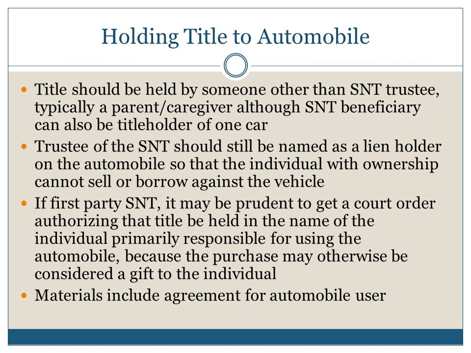 Holding Title to Automobile Title should be held by someone other than SNT trustee, typically a parent/caregiver although SNT beneficiary can also be