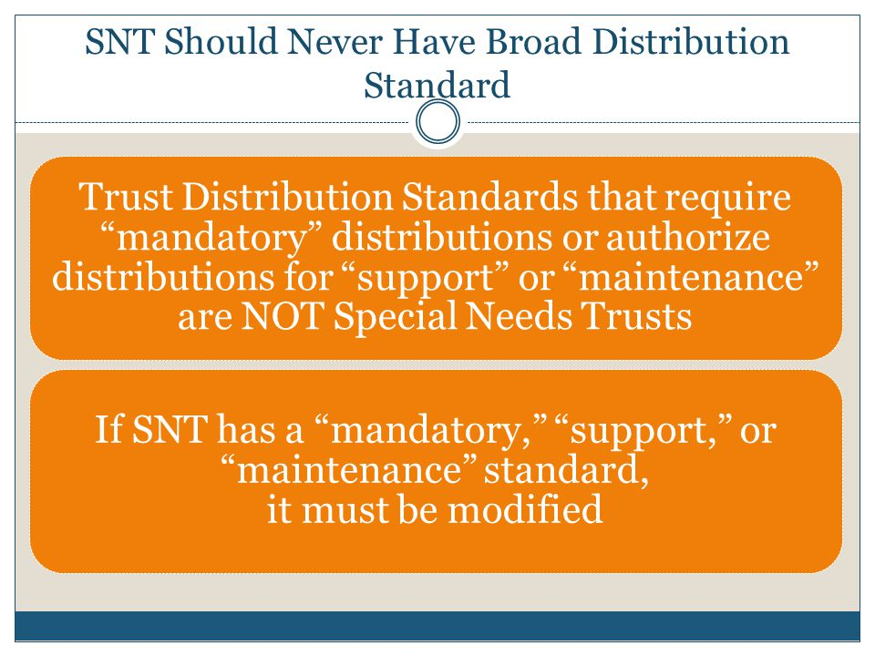 There are two common SNT distribution standards: Discretionary: This standard gives the trustee absolute discretion to make (or not to make) distributions even those that may reduce or eliminate beneficiary's public benefits Supplemental: This standard gives the trustee absolute discretion to make distributions except it does not allow distributions that cause a loss or reduction in public benefits SNT Distribution Standards