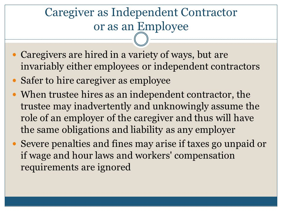 Caregiver as Independent Contractor or as an Employee Caregivers are hired in a variety of ways, but are invariably either employees or independent co