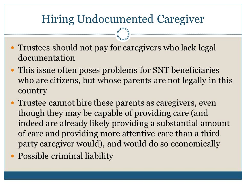 Hiring Undocumented Caregiver Trustees should not pay for caregivers who lack legal documentation This issue often poses problems for SNT beneficiarie