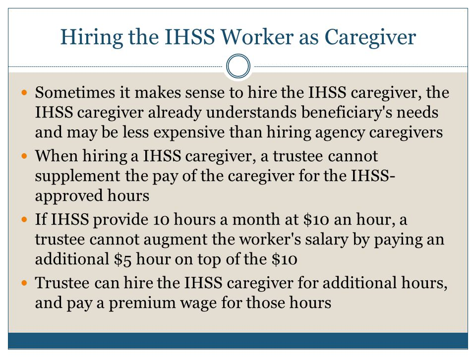 Hiring the IHSS Worker as Caregiver Sometimes it makes sense to hire the IHSS caregiver, the IHSS caregiver already understands beneficiary's needs an