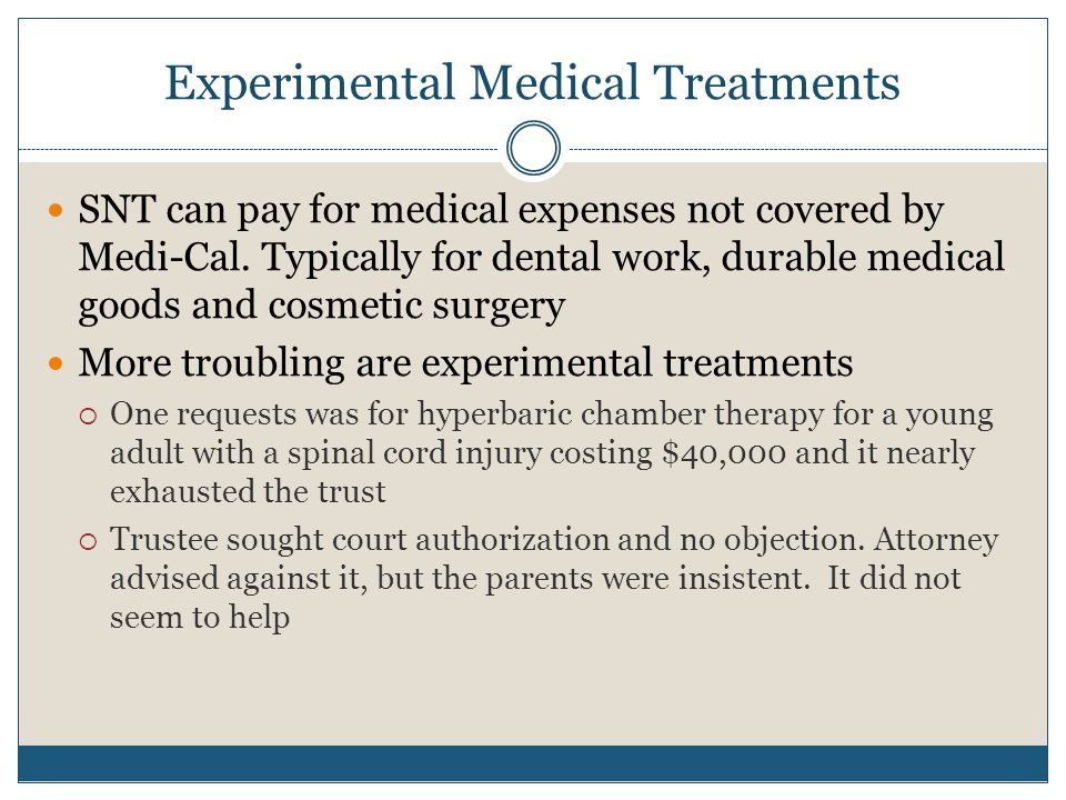 Experimental Medical Treatments SNT can pay for medical expenses not covered by Medi-Cal. Typically for dental work, durable medical goods and cosmeti