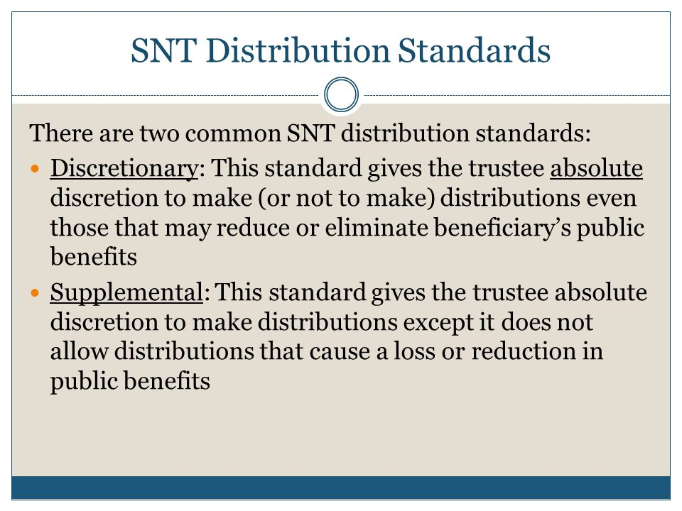 Supplemental standard is common in older SNTs  No distributions allowed that may reduce or eliminate public benefits  Thus, payments for food, shelter or medical expenses covered by Medi-Cal exposes trustee to potential breach of fiduciary duty claims  Solution is to modify the existing trust standard to a discretionary distribution standard Beware the Supplemental Standard
