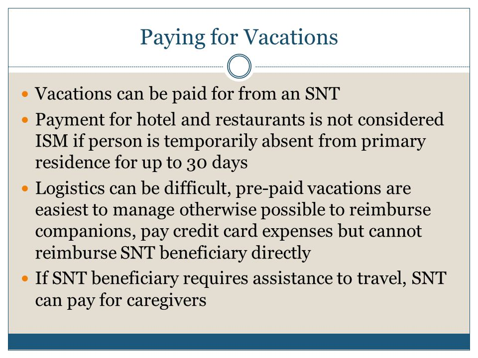 Paying for Vacations Vacations can be paid for from an SNT Payment for hotel and restaurants is not considered ISM if person is temporarily absent fro